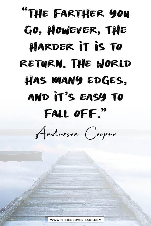 """""""The farther you go, however, the harder it is to return. The world has many edges, and it's easy to fall off."""" - Anderson Cooper."""