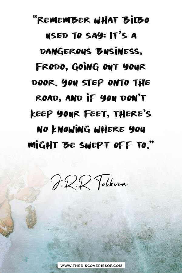 It's a dangerous business Frodo - Tolkien Lord of the Rings quote