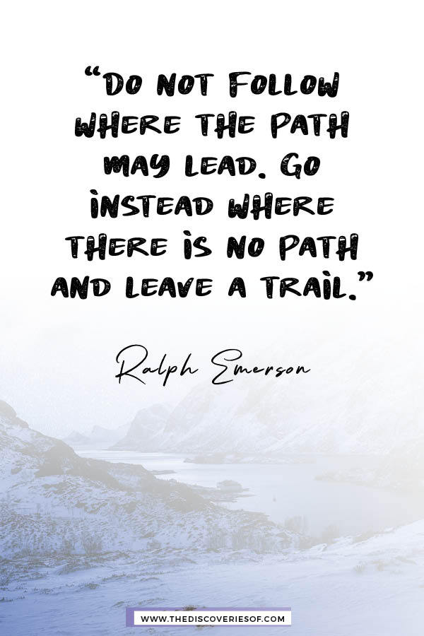 Do not follow where the path may lead - Ralph Emerson
